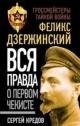 Феликс Дзержинский. Вся правда о первом чекисте